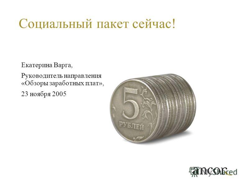 Социальный пакет сейчас! Екатерина Варга, Руководитель направления «Обзоры заработных плат», 23 ноября 2005