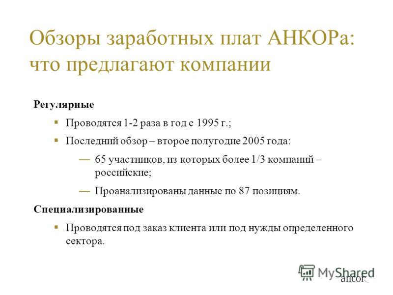 Обзоры заработных плат АНКОРа: что предлагают компании Регулярные Проводятся 1-2 раза в год с 1995 г.; Последний обзор – второе полугодие 2005 года: 65 участников, из которых более 1/3 компаний – российские; Проанализированы данные по 87 позициям. Сп