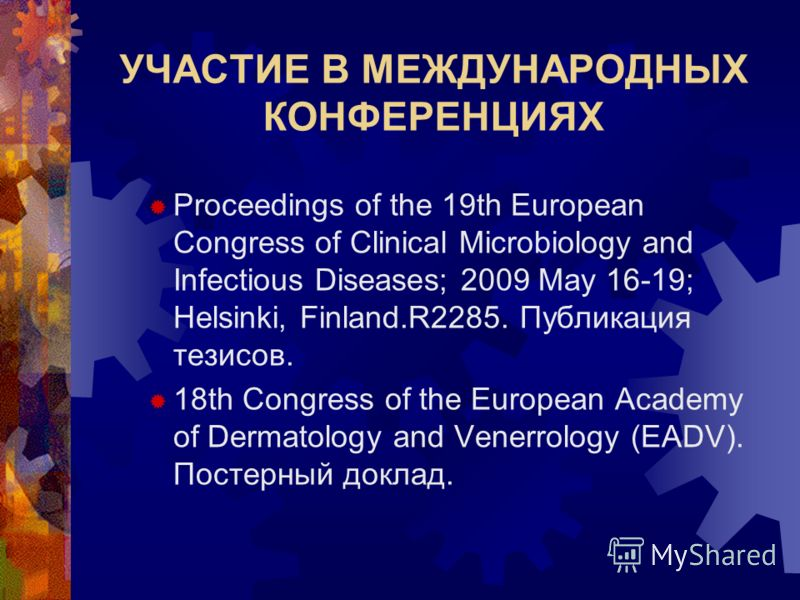 УЧАСТИЕ В МЕЖДУНАРОДНЫХ КОНФЕРЕНЦИЯХ Proceedings of the 19th European Congress of Clinical Microbiology and Infectious Diseases; 2009 May 16-19; Helsinki, Finland.R2285. Публикация тезисов. 18th Congress of the European Academy of Dermatology and Ven