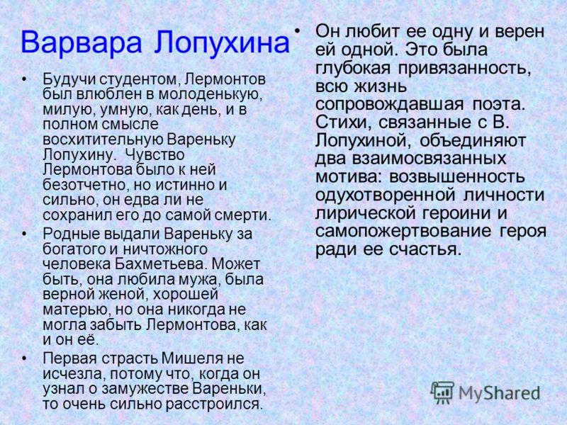 Варвара Лопухина Будучи студентом, Лермонтов был влюблен в молоденькую, милую, умную, как день, и в полном смысле восхитительную Вареньку Лопухину. Чувство Лермонтова было к ней безотчетно, но истинно и сильно, он едва ли не сохранил его до самой сме