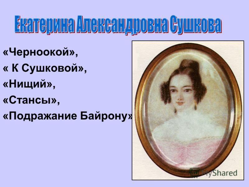 «Черноокой», « К Сушковой», «Нищий», «Стансы», «Подражание Байрону»