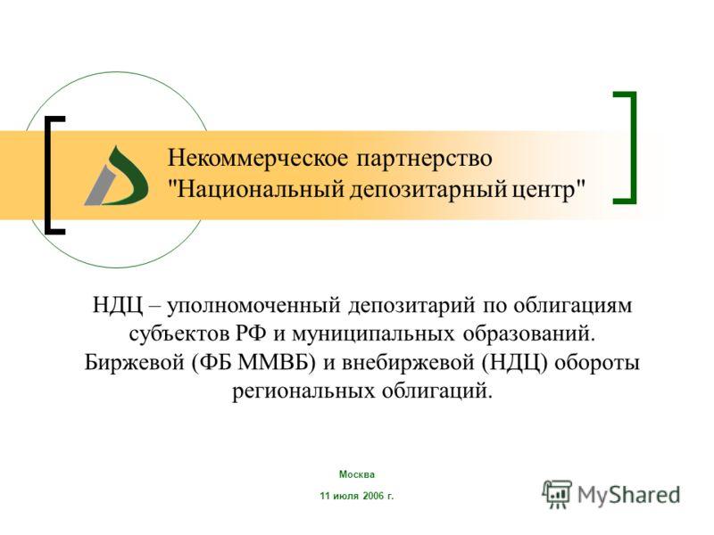 Москва 11 июля 2006 г. НДЦ – уполномоченный депозитарий по облигациям субъектов РФ и муниципальных образований. Биржевой (ФБ ММВБ) и внебиржевой (НДЦ) обороты региональных облигаций. Некоммерческое партнерство Национальный депозитарный центр