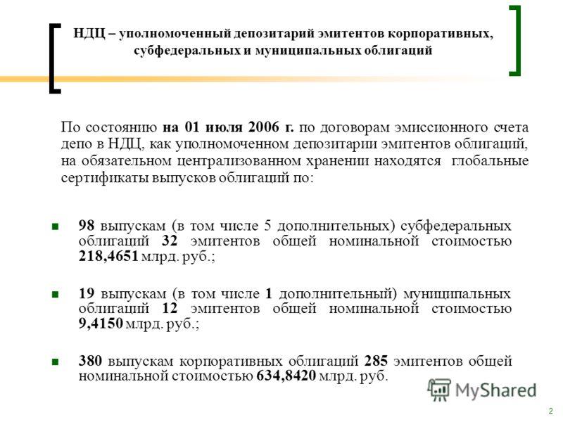 2 НДЦ – уполномоченный депозитарий эмитентов корпоративных, субфедеральных и муниципальных облигаций 98 выпускам (в том числе 5 дополнительных) субфедеральных облигаций 32 эмитентов общей номинальной стоимостью 218,4651 млрд. руб.; 19 выпускам (в том