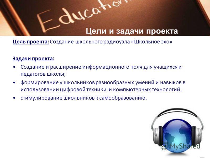 Цель проекта: Создание школьного радиоузла «Школьное эхо» Задачи проекта: Создание и расширение информационного поля для учащихся и педагогов школы; формирование у школьников разнообразных умений и навыков в использовании цифровой техники и компьютер