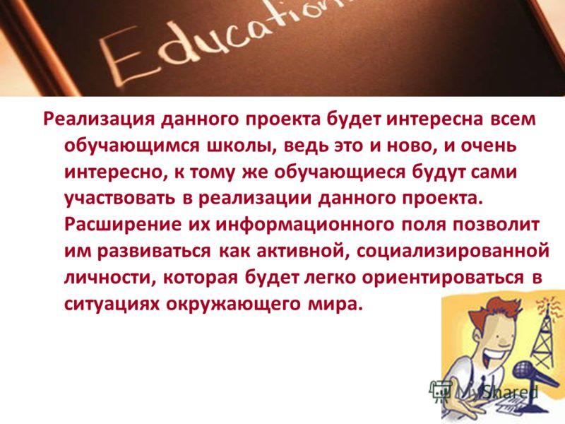 Реализация данного проекта будет интересна всем обучающимся школы, ведь это и ново, и очень интересно, к тому же обучающиеся будут сами участвовать в реализации данного проекта. Расширение их информационного поля позволит им развиваться как активной,