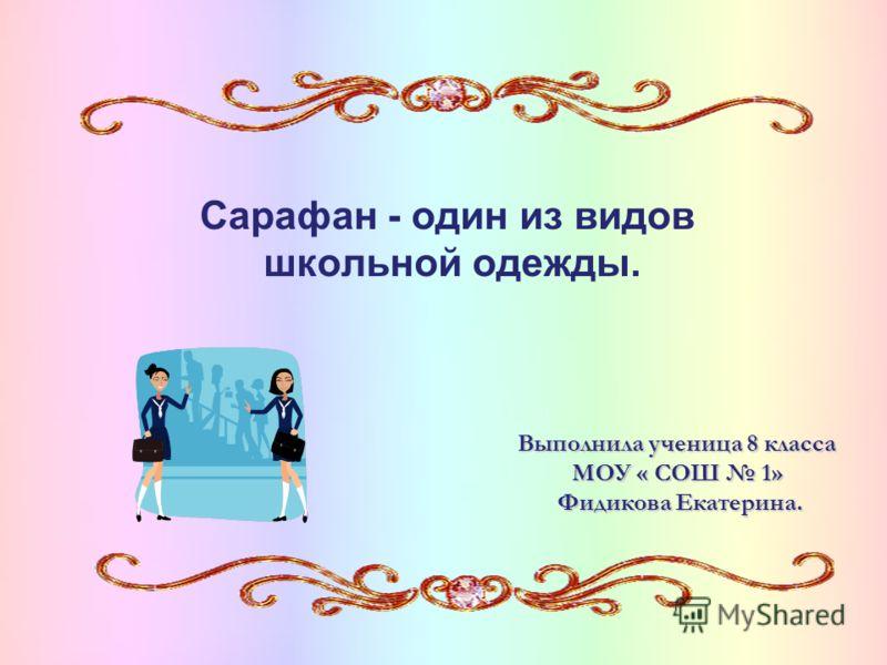 Сарафан - один из видов школьной одежды. Выполнила ученица 8 класса МОУ « СОШ 1» Фидикова Екатерина. Фидикова Екатерина.