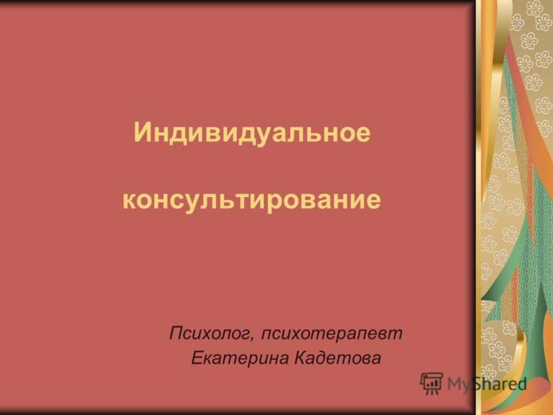 Индивидуальное консультирование Психолог, психотерапевт Екатерина Кадетова