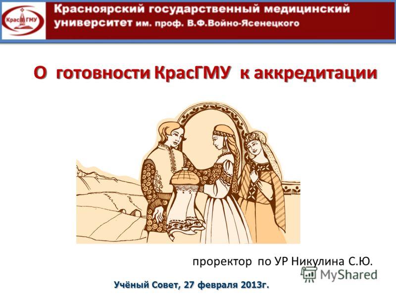 О готовности КрасГМУ к аккредитации Учёный Совет, 27 февраля 2013г. проректор по УР Никулина С.Ю.