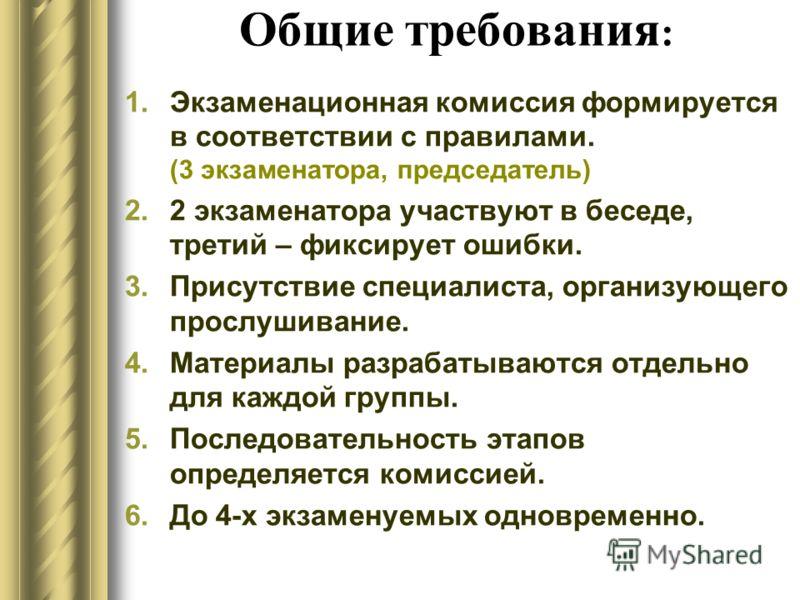 Общие требования : 1.Экзаменационная комиссия формируется в соответствии с правилами. (3 экзаменатора, председатель) 2.2 экзаменатора участвуют в беседе, третий – фиксирует ошибки. 3.Присутствие специалиста, организующего прослушивание. 4.Материалы р