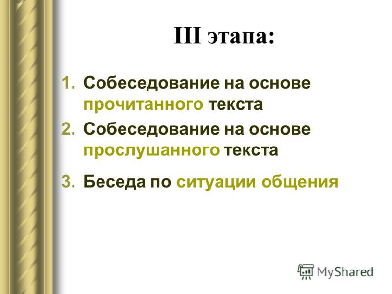 III этапа: 1.Собеседование на основе прочитанного текста 2.Собеседование на основе прослушанного текста 3.Беседа по ситуации общения