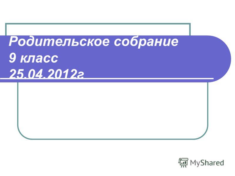 Родительское собрание 9 класс 25.04.2012г