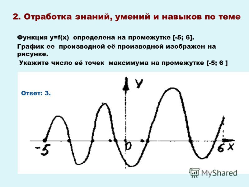2. Отработка знаний, умений и навыков по теме Функция у=f(х) определена на промежутке [-5; 6]. График ее производной её производной изображен на рисунке. Укажите число её точек максимума на промежутке [-5; 6 ] Ответ: 3.