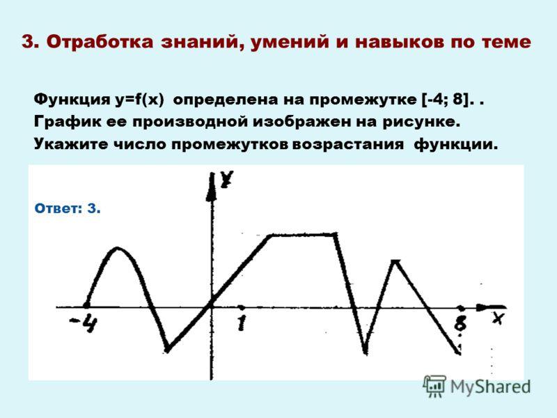 3. Отработка знаний, умений и навыков по теме Функция у=f(х) определена на промежутке [-4; 8].. График ее производной изображен на рисунке. Укажите число промежутков возрастания функции. Ответ: 3.