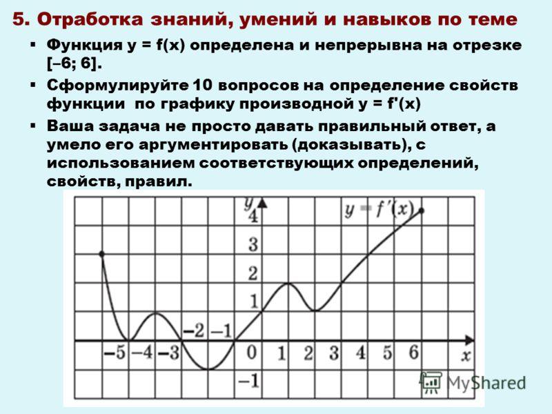 5. Отработка знаний, умений и навыков по теме Функция y = f(x) определена и непрерывна на отрезке [–6; 6]. Сформулируйте 10 вопросов на определение свойств функции по графику производной y = f'(x) Ваша задача не просто давать правильный ответ, а умел