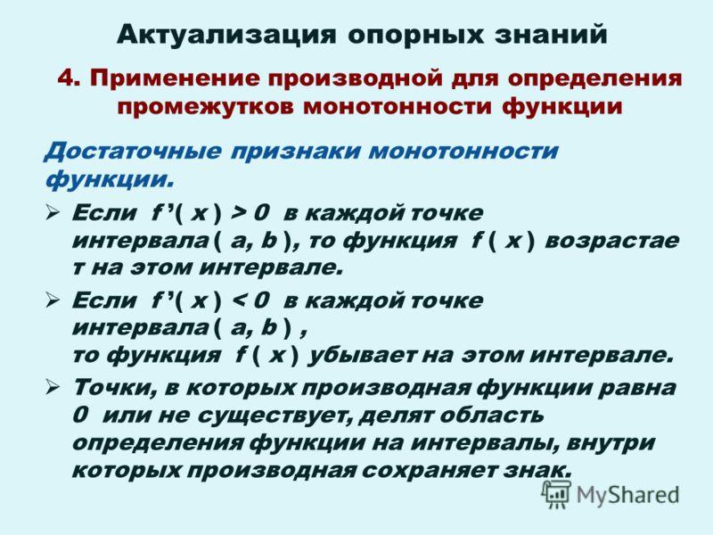 Актуализация опорных знаний Достаточные признаки монотонности функции. Если f ( x ) > 0 в каждой точке интервала ( a, b ), то функция f ( x ) возрастае т на этом интервале. Если f ( x ) < 0 в каждой точке интервала ( a, b ), то функция f ( x ) убывае