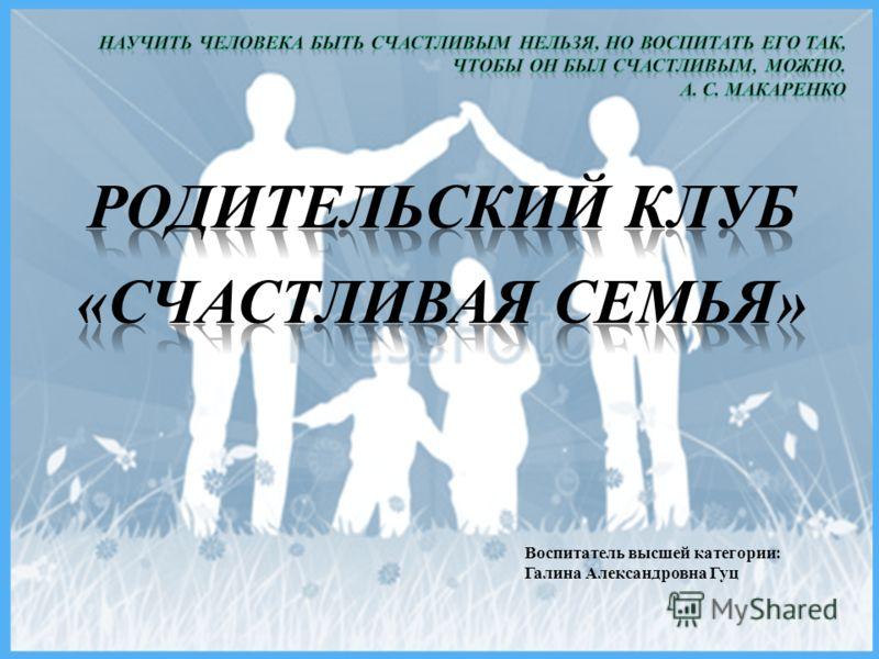 Воспитатель высшей категории: Галина Александровна Гуц