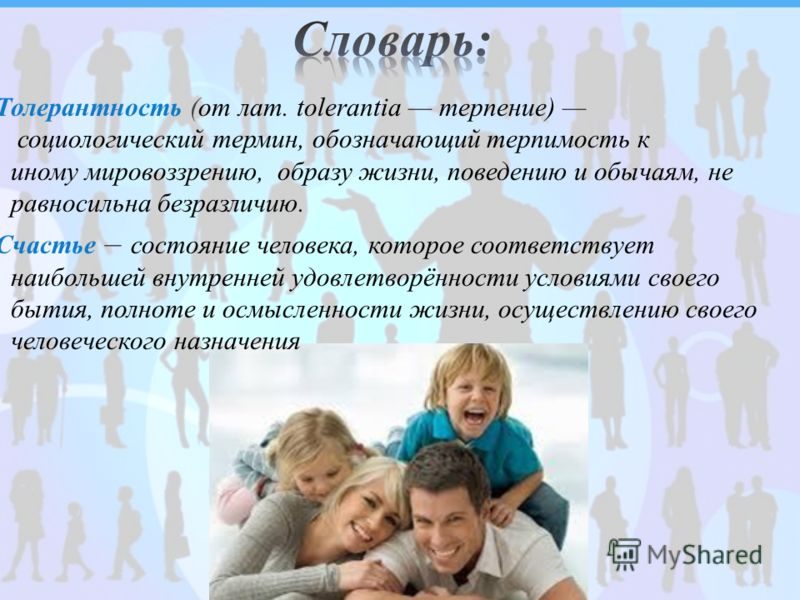 Толерантность (от лат. tolerantia терпение) социологический термин, обозначающий терпимость к иному мировоззрению, образу жизни, поведению и обычаям, не равносильна безразличию. Счастье состояние человека, которое соответствует наибольшей внутренней