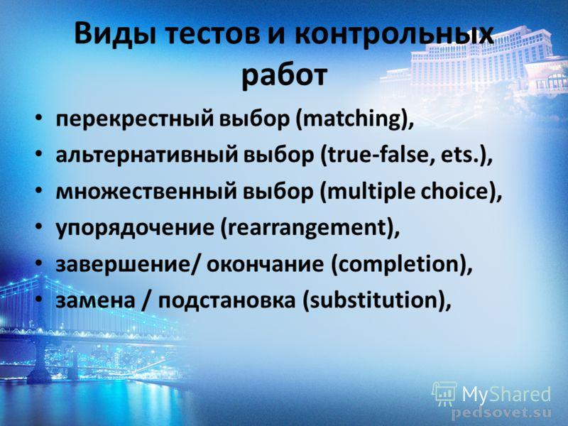 Виды тестов и контрольных работ перекрестный выбор (matching), альтернативный выбор (true-false, ets.), множественный выбор (multiple choice), упорядочение (rearrangement), завершение/ окончание (completion), замена / подстановка (substitution),
