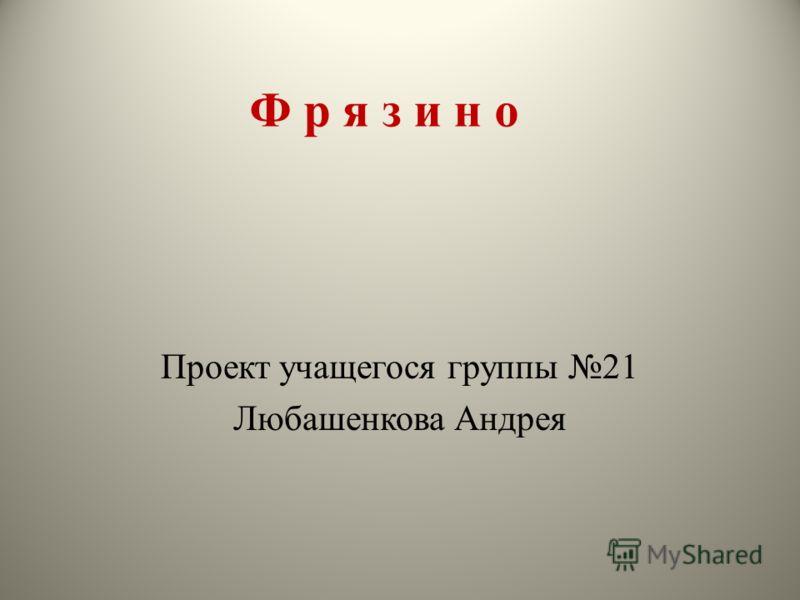 Ф р я з и н о Проект учащегося группы 21 Любашенкова Андрея