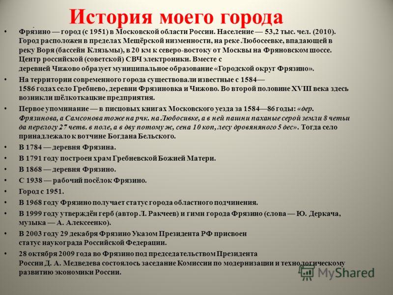 История моего города Фря́зино город (с 1951) в Московской области России. Население 53,2 тыс. чел. (2010). Город расположен в пределах Мещёрской низменности, на реке Любосеевке, впадающей в реку Воря (бассейн Клязьмы), в 20 км к северо-востоку от Мос