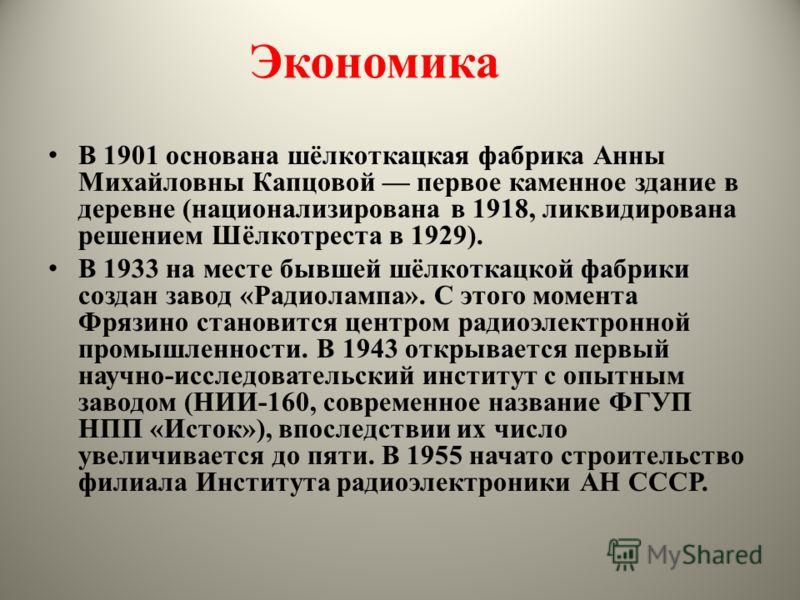 Экономика В 1901 основана шёлкоткацкая фабрика Анны Михайловны Капцовой первое каменное здание в деревне (национализирована в 1918, ликвидирована решением Шёлкотреста в 1929). В 1933 на месте бывшей шёлкоткацкой фабрики создан завод «Радиолампа». С э