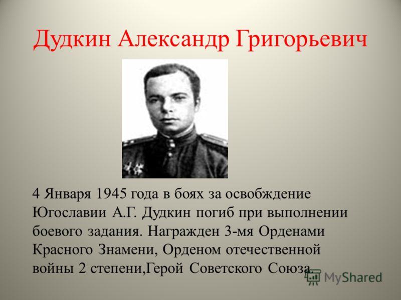 Дудкин Александр Григорьевич 4 Января 1945 года в боях за освобждение Югославии А.Г. Дудкин погиб при выполнении боевого задания. Награжден 3-мя Орденами Красного Знамени, Орденом отечественной войны 2 степени,Герой Советского Союза.