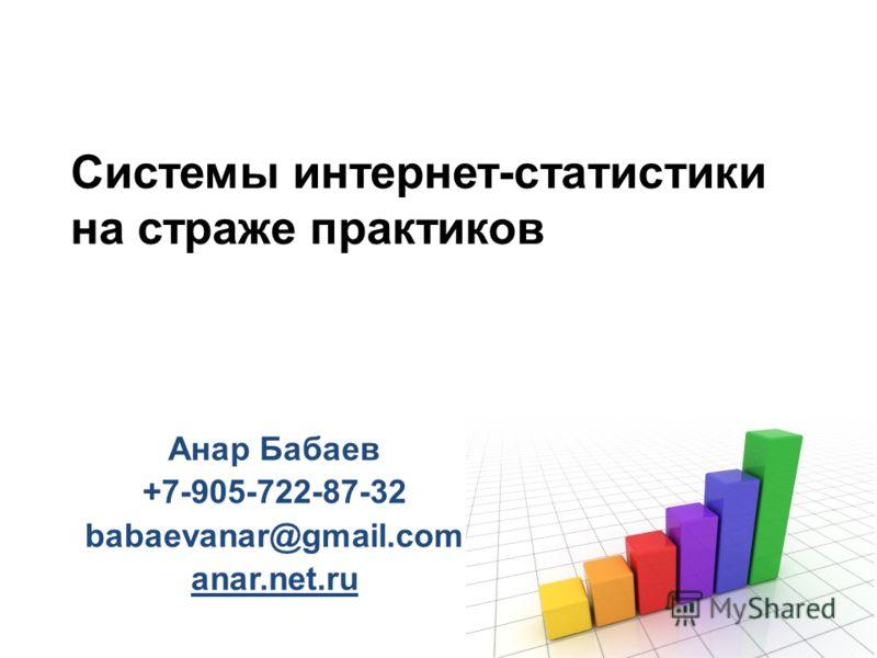 Системы интернет-статистики на страже практиков Анар Бабаев +7-905-722-87-32 babaevanar@gmail.com anar.net.ru