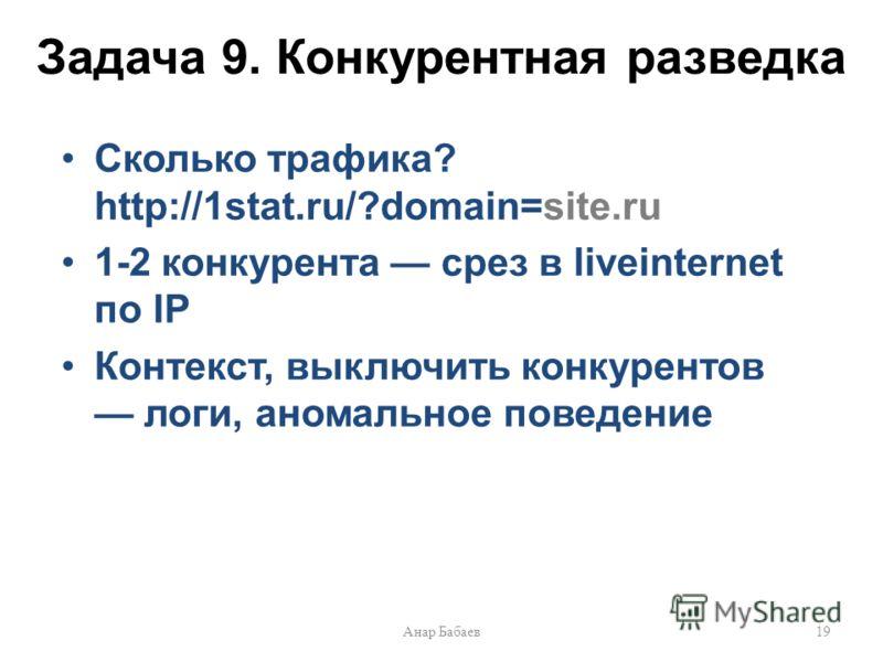 Задача 9. Конкурентная разведка Сколько трафика? http://1stat.ru/?domain=site.ru 1-2 конкурента срез в liveinternet по IP Контекст, выключить конкурентов логи, аномальное поведение 19Анар Бабаев