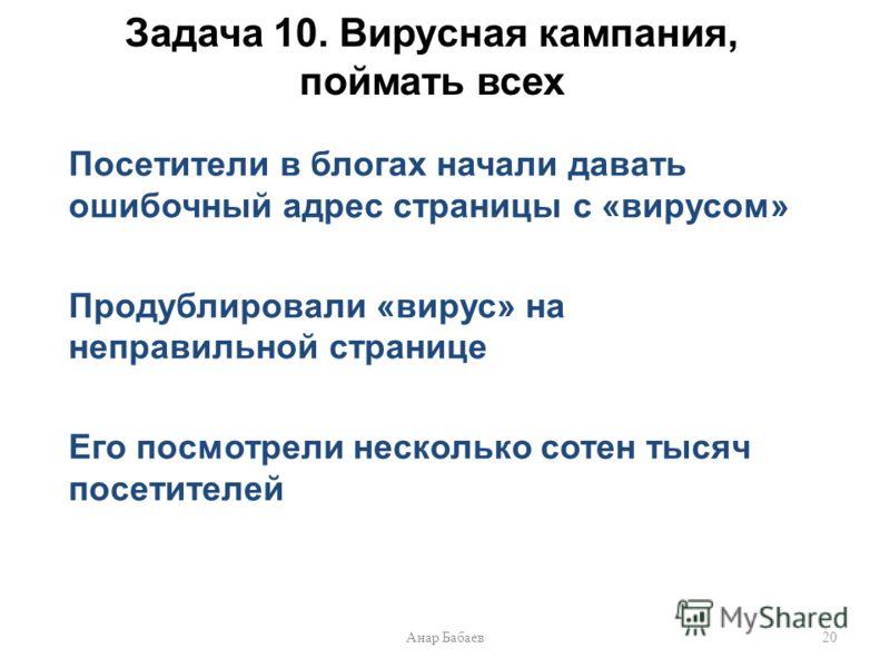 Задача 10. Вирусная кампания, поймать всех Посетители в блогах начали давать ошибочный адрес страницы с «вирусом» Продублировали «вирус» на неправильной странице Его посмотрели несколько сотен тысяч посетителей 20Анар Бабаев