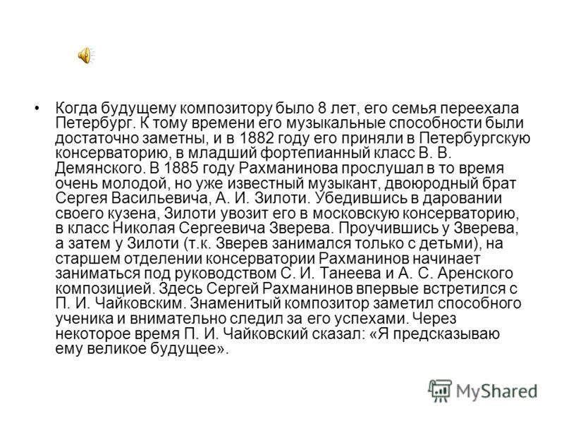 Когда будущему композитору было 8 лет, его семья переехала Петербург. К тому времени его музыкальные способности были достаточно заметны, и в 1882 году его приняли в Петербургскую консерваторию, в младший фортепианный класс В. В. Демянского. В 1885 г