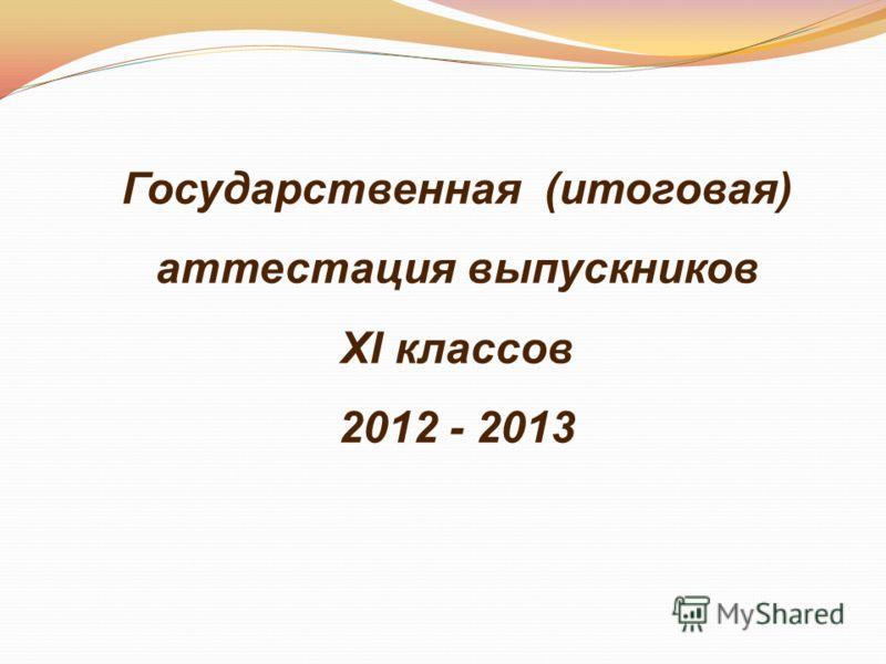 Государственная (итоговая) аттестация выпускников XI классов 2012 - 2013