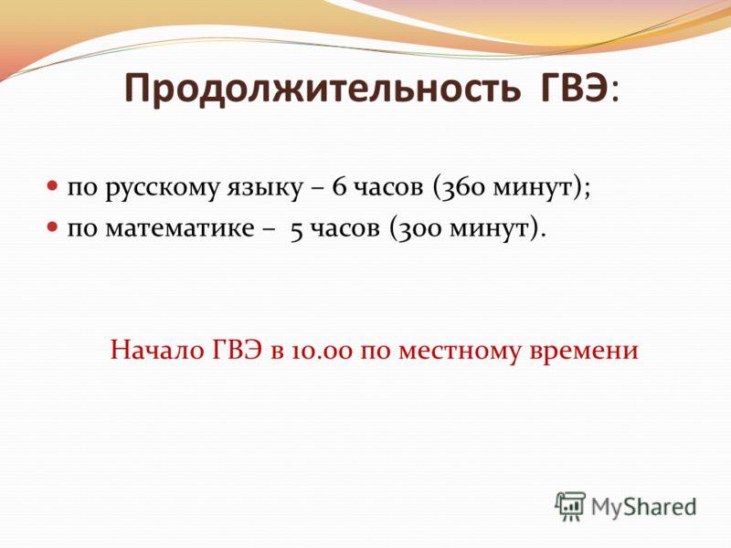 Продолжительность ГВЭ: по русскому языку – 6 часов (360 минут); по математике – 5 часов (300 минут). Начало ГВЭ в 10.00 по местному времени