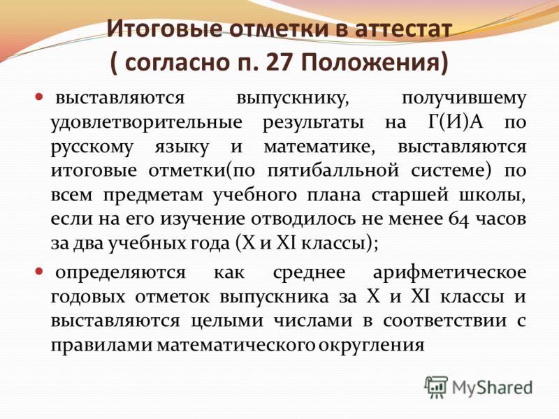 Итоговые отметки в аттестат ( согласно п. 27 Положения) выставляются выпускнику, получившему удовлетворительные результаты на Г(И)А по русскому языку и математике, выставляются итоговые отметки(по пятибалльной системе) по всем предметам учебного план
