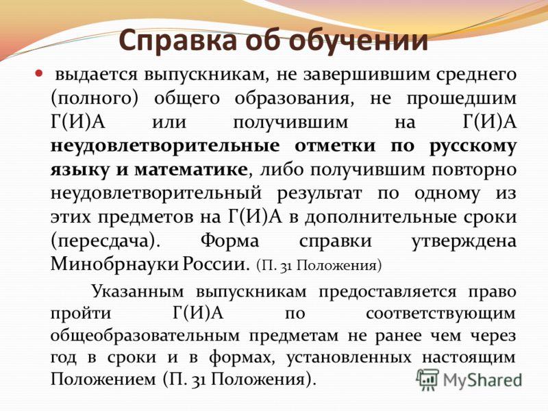 Справка об обучении выдается выпускникам, не завершившим среднего (полного) общего образования, не прошедшим Г(И)А или получившим на Г(И)А неудовлетворительные отметки по русскому языку и математике, либо получившим повторно неудовлетворительный резу