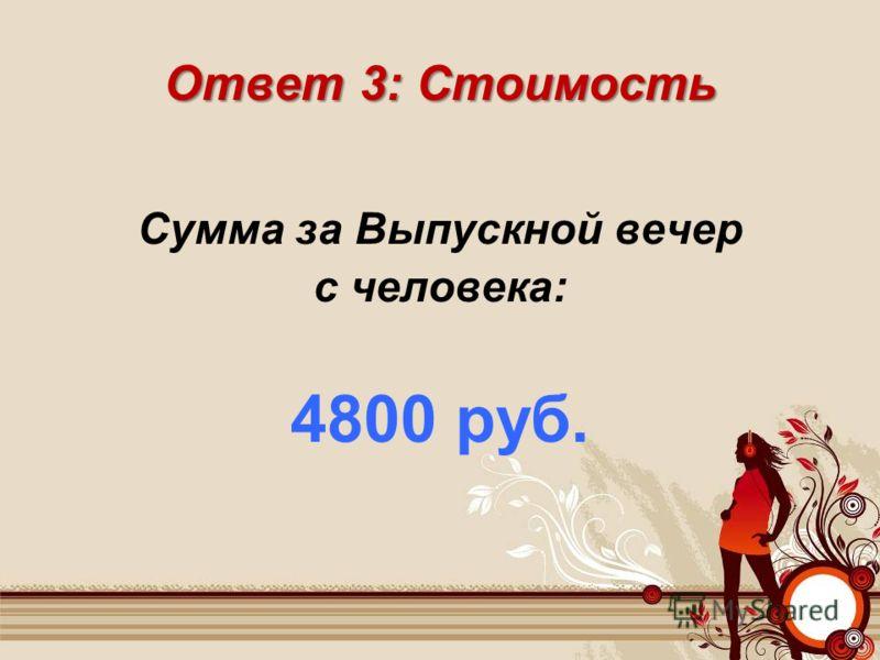 Ответ 3: Стоимость Сумма за Выпускной вечер с человека: 4800 руб.