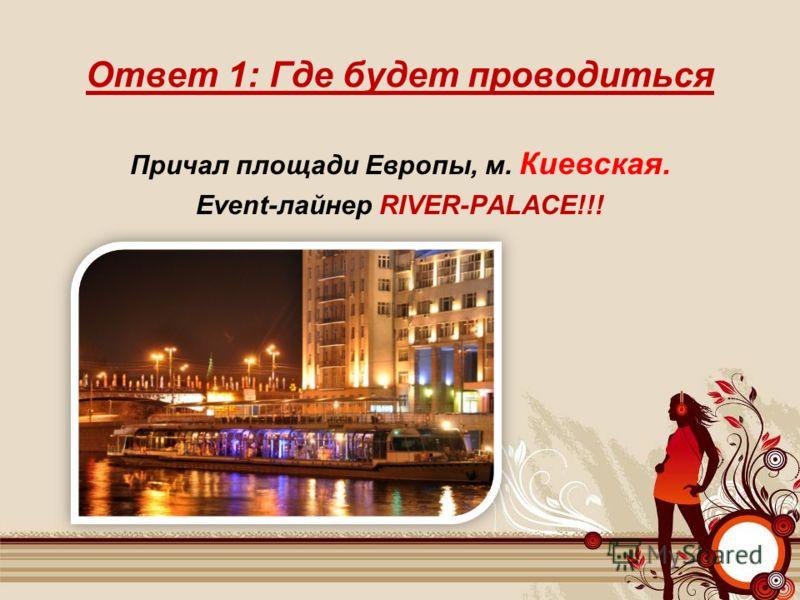 Ответ 1: Где будет проводиться Причал площади Европы, м. Киевская. Event-лайнер RIVER-PALACE!!!