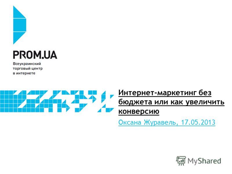 Интернет-маркетинг без бюджета или как увеличить конверсию Оксана Журавель, 17.05.2013