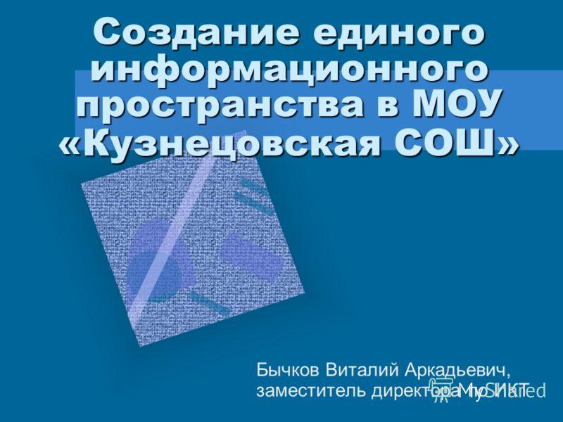 Создание единого информационного пространства в МОУ «Кузнецовская СОШ» Бычков Виталий Аркадьевич, заместитель директора по ИКТ