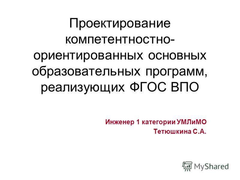 Проектирование компетентностно- ориентированных основных образовательных программ, реализующих ФГОС ВПО Инженер 1 категории УМЛиМО Тетюшкина С.А.