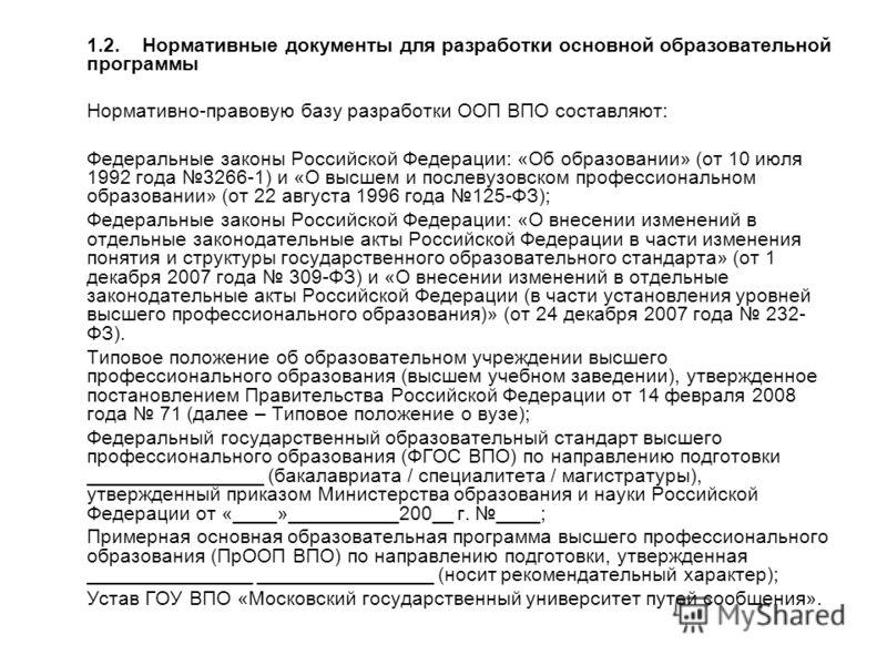 1.2.Нормативные документы для разработки основной образовательной программы Нормативно-правовую базу разработки ООП ВПО составляют: Федеральные законы Российской Федерации: «Об образовании» (от 10 июля 1992 года 3266-1) и «О высшем и послевузовском п