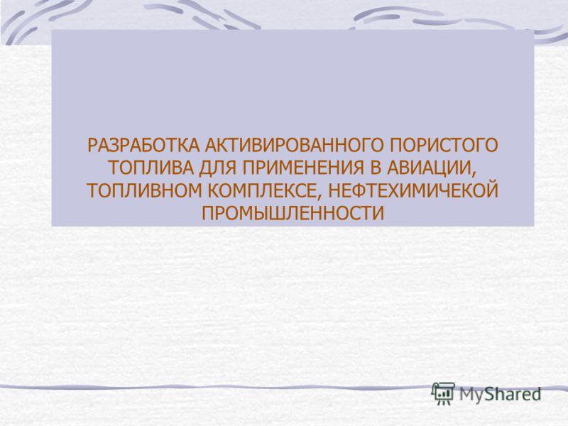 РАЗРАБОТКА АКТИВИРОВАННОГО ПОРИСТОГО ТОПЛИВА ДЛЯ ПРИМЕНЕНИЯ В АВИАЦИИ, ТОПЛИВНОМ КОМПЛЕКСЕ, НЕФТЕХИМИЧЕКОЙ ПРОМЫШЛЕННОСТИ