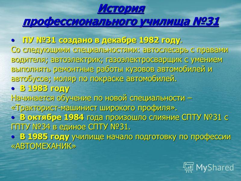 История профессионального училища 31 ПУ 31 создано в декабре 1982 году. ПУ 31 создано в декабре 1982 году. Со следующими специальностями: автослесарь с правами водителя; автоэлектрик; газоэлектросварщик с умением выполнять ремонтные работы кузовов ав
