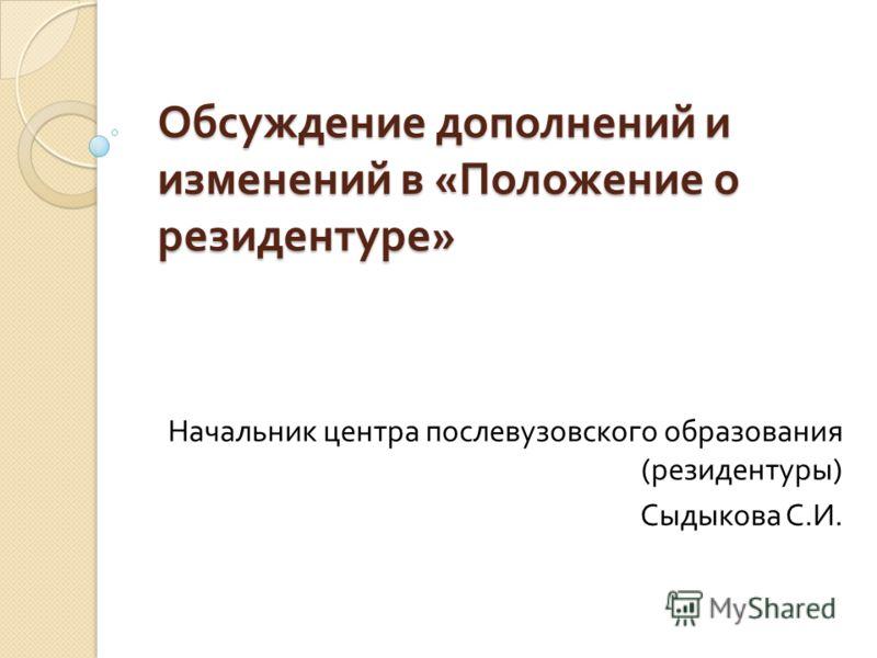 Обсуждение дополнений и изменений в « Положение о резидентуре » Начальник центра послевузовского образования ( резидентуры ) Сыдыкова С. И.