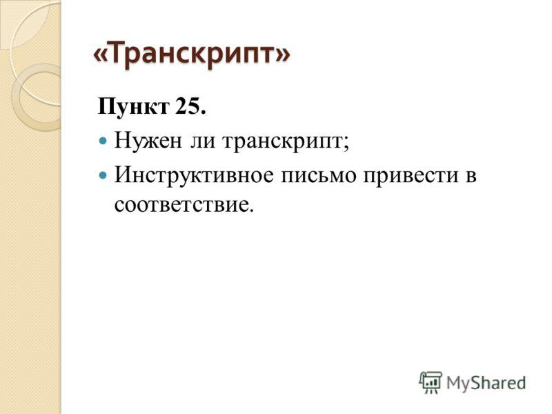 « Транскрипт » Пункт 25. Нужен ли транскрипт; Инструктивное письмо привести в соответствие.