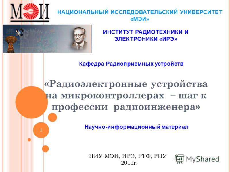 1 «Радиоэлектронные устройства на микроконтроллерах – шаг к профессии радиоинженера» НИУ МЭИ, ИРЭ, РТФ, РПУ 2011г. НАЦИОНАЛЬНЫЙ ИССЛЕДОВАТЕЛЬСКИЙ УНИВЕРСИТЕТ «МЭИ» ИНСТИТУТ РАДИОТЕХНИКИ И ЭЛЕКТРОНИКИ «ИРЭ» Кафедра Радиоприемных устройств Научно-инфор