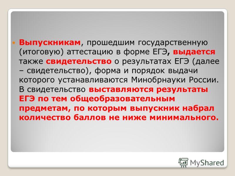 Выпускникам, прошедшим государственную (итоговую) аттестацию в форме ЕГЭ, выдается также свидетельство о результатах ЕГЭ (далее – свидетельство), форма и порядок выдачи которого устанавливаются Минобрнауки России. В свидетельство выставляются результ