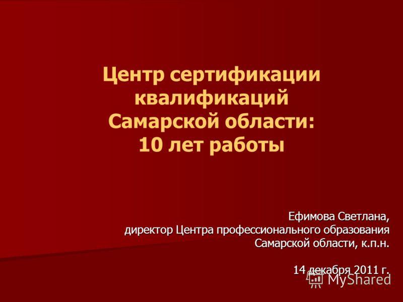 Центр сертификации квалификаций Самарской области: 10 лет работы Ефимова Светлана, директор Центра профессионального образования Самарской области, к.п.н. Самарской области, к.п.н. 14 декабря 2011 г.