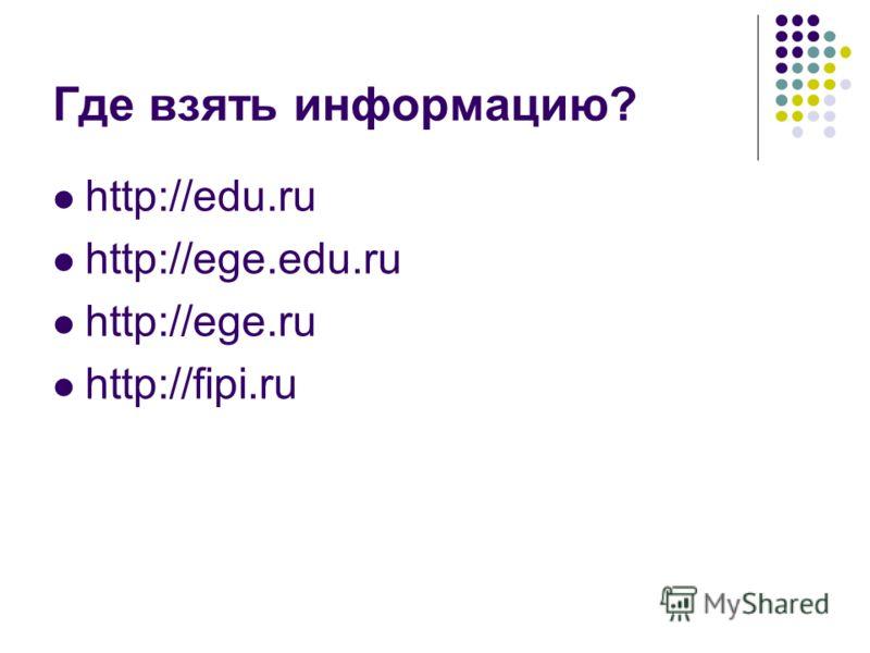 Где взять информацию? http://edu.ru http://ege.edu.ru http://ege.ru http://fipi.ru