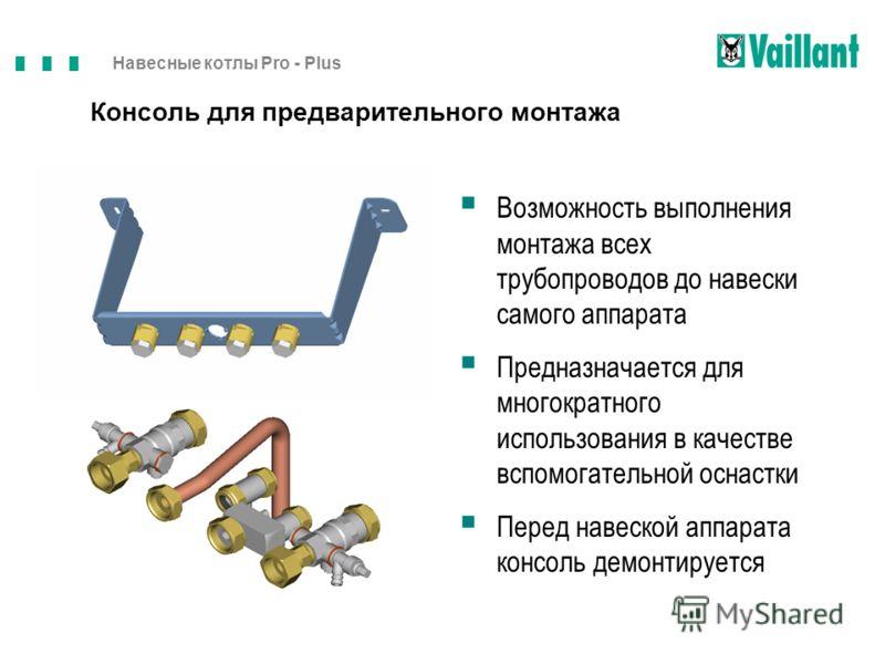 Навесные котлы Pro - Plus - Возможность выполнения монтажа всех трубопроводов до навески самого аппарата Предназначается для многократного использования в качестве вспомогательной оснастки Перед навеской аппарата консоль демонтируется Консоль для пре