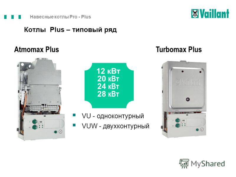 Навесные котлы Pro - Plus 12 кВт 20 кВт 24 кВт 28 кВт Atmomax PlusTurbomax Plus VU - одноконтурный VUW - двухконтурный Котлы Plus – типовый ряд